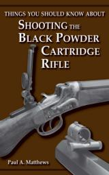 Things You Should Know About Shooting the Black Powder Cartridge Rifle by Paul A. Matthews (Wolfe Publishing Company)